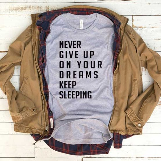 T-Shirt Never Give Up On Your Dreams Keep Sleeping men women funny graphic quotes tumblr tee. Printed and delivered from USA or UK.