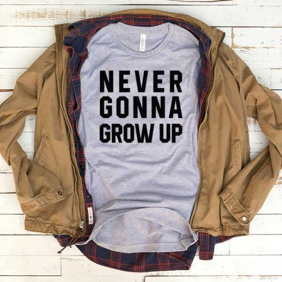 T-Shirt Never Gonna Grow Up men women funny graphic quotes tumblr tee. Printed and delivered from USA or UK.