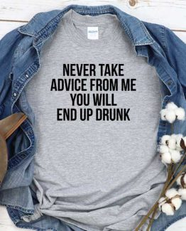 T-Shirt Never Take Advice From Me You Will End Up Drunk men women crew neck tee. Printed and delivered from USA or UK