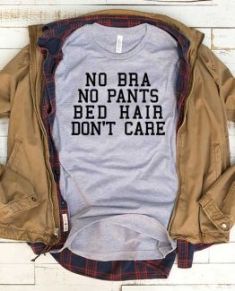 T-Shirt No Bra No Pants Bed Hair Don't Care men women funny graphic quotes tumblr tee. Printed and delivered from USA or UK.