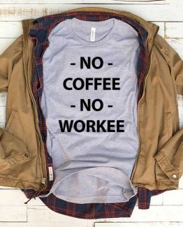 T-Shirt No Coffee No Workee men women funny graphic quotes tumblr tee. Printed and delivered from USA or UK.