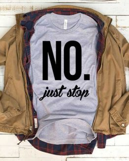 T-Shirt No Just Stop men women funny graphic quotes tumblr tee. Printed and delivered from USA or UK.