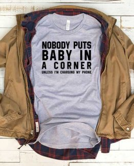 T-Shirt Nobody Puts Baby In The Corner Unless I'm Charging My Phone men women funny graphic quotes tumblr tee. Printed and delivered from USA or UK.