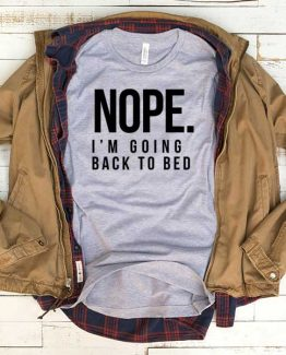 T-Shirt Nope I'm Going Back To Bed men women funny graphic quotes tumblr tee. Printed and delivered from USA or UK.