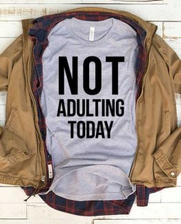 T-Shirt Not Adulting Today men women funny graphic quotes tumblr tee. Printed and delivered from USA or UK.