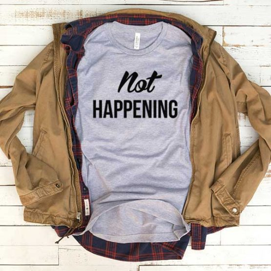 T-Shirt Not Happening men women funny graphic quotes tumblr tee. Printed and delivered from USA or UK.