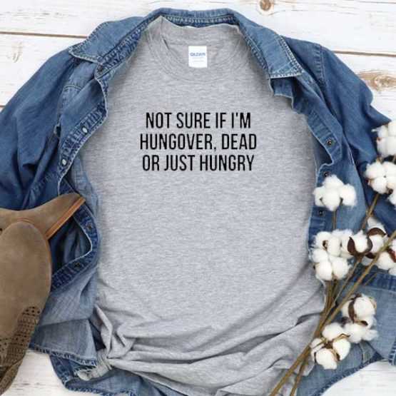 T-Shirt Not Sure If I'm Hungover Dead Or Just Hungry men women crew neck tee. Printed and delivered from USA or UK