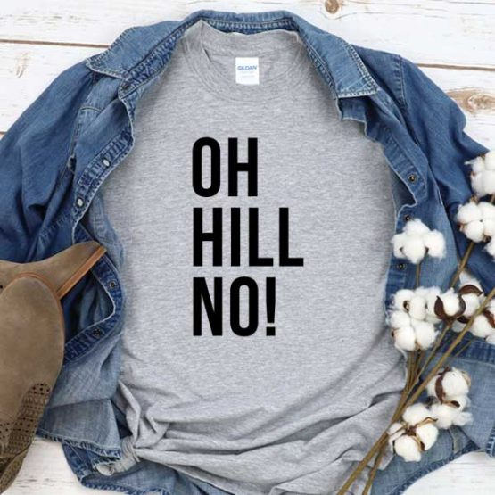 T-Shirt Oh Hill No men women round neck tee. Printed and delivered from USA or UK