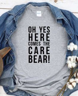 T-Shirt Oh Yes Here Comes The Care Bear men women round neck tee. Printed and delivered from USA or UK