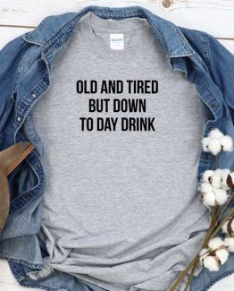 T-Shirt Old And Tired But Down To Day Drink men women round neck tee. Printed and delivered from USA or UK