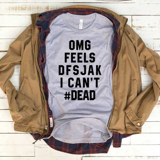 T-Shirt OMG Feels Dfsjak I Can't Dead men women funny graphic quotes tumblr tee. Printed and delivered from USA or UK.