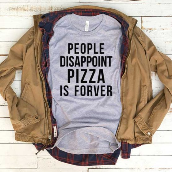 T-Shirt People Disappoint Pizza Is Forever men women funny graphic quotes tumblr tee. Printed and delivered from USA or UK.