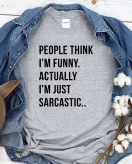 T-Shirt People Think I'm Funny Actually I'm Just Sarcastic men women round neck tee. Printed and delivered from USA or UK
