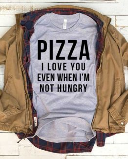 T-Shirt Pizza I Love You Even When I'm Not Hungry men women funny graphic quotes tumblr tee. Printed and delivered from USA or UK.