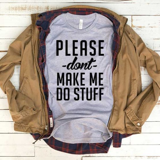T-Shirt Please Don't Make Me Do Stuff men women funny graphic quotes tumblr tee. Printed and delivered from USA or UK.