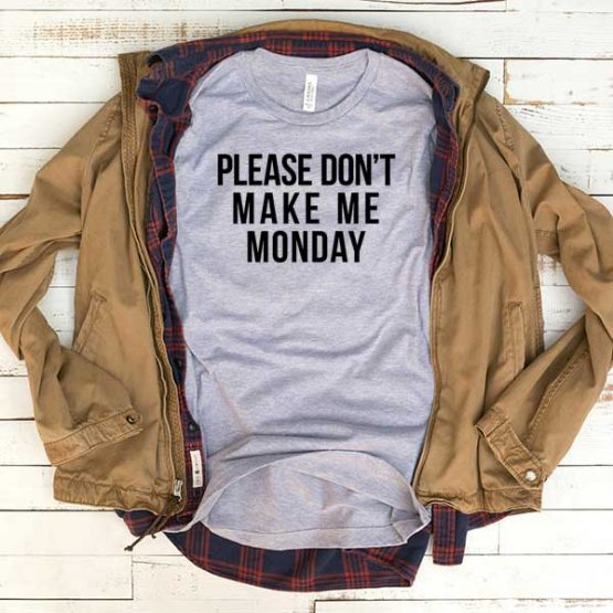 T-Shirt Please Don't Make Me Monday men women funny graphic quotes tumblr tee. Printed and delivered from USA or UK.