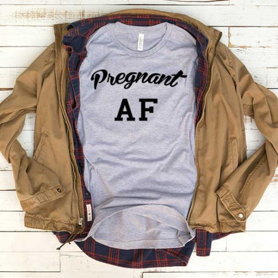 T-Shirt Pregnant AF men women funny graphic quotes tumblr tee. Printed and delivered from USA or UK.