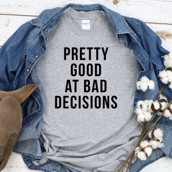 T-Shirt Pretty Good At Bad Decisions men women round neck tee. Printed and delivered from USA or UK