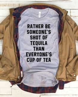 T-Shirt Rather Be Someone Shot Of Tequila Than Everyone's Cup Of Tea men women funny graphic quotes tumblr tee. Printed and delivered from USA or UK.