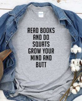 T-Shirt Read Books Do Squats Grow Your Mund And Butt men women round neck tee. Printed and delivered from USA or UK