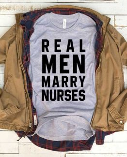 T-Shirt Real Men Marry Nurses men women funny graphic quotes tumblr tee. Printed and delivered from USA or UK.