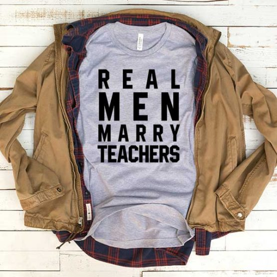 T-Shirt Real Men Marry Teachers men women funny graphic quotes tumblr tee. Printed and delivered from USA or UK.