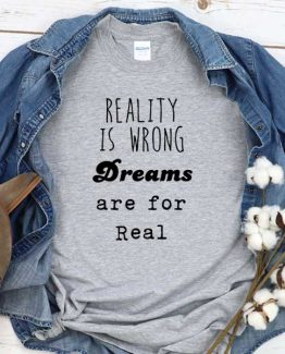 T-Shirt Reality Is Wrong Dreams Are For Real men women round neck tee. Printed and delivered from USA or UK