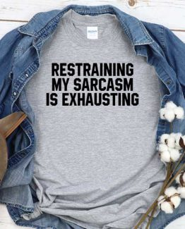 T-Shirt Restraining My Sarcasm Is Exhausting men women round neck tee. Printed and delivered from USA or UK