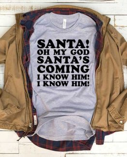 T-Shirt Santa Oh My God Santa's Coming I Know Him men women funny graphic quotes tumblr tee. Printed and delivered from USA or UK.