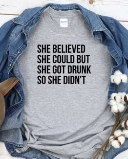 T-Shirt She Believed She Could But She Got Drunk So She Didn't men women round neck tee. Printed and delivered from USA or UK