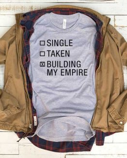 T-Shirt Single Taken Building My Empire men women funny graphic quotes tumblr tee. Printed and delivered from USA or UK.
