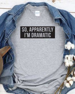 T-Shirt So Apparenntly I'm Dramatic men women round neck tee. Printed and delivered from USA or UK