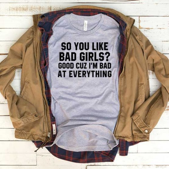 T-Shirt So You Like Bad Girls Good Cuz I'm Bad At Everything men women funny graphic quotes tumblr tee. Printed and delivered from USA or UK.