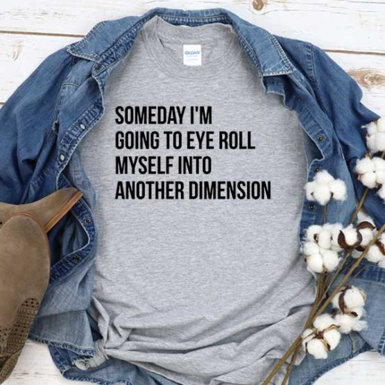 T-Shirt Someday I'm Going To Eye Roll Myself Into Another Dimension men women round neck tee. Printed and delivered from USA or UK