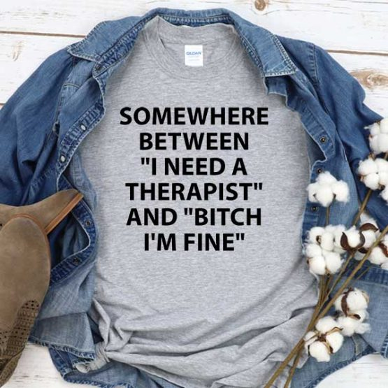 T-Shirt Somewhere Between I Need A Therapist And Bitch I'm Fine men women round neck tee. Printed and delivered from USA or UK