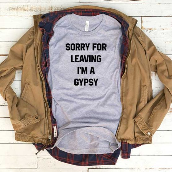 T-Shirt Sorry For Leaving I'm A Gypsy men women funny graphic quotes tumblr tee. Printed and delivered from USA or UK.