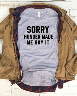 T-Shirt Sorry Hunger Made Me Say It men women funny graphic quotes tumblr tee. Printed and delivered from USA or UK.