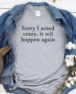 T-Shirt Sorry I Acted Crazy It Will Happen Again men women round neck tee. Printed and delivered from USA or UK