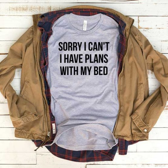 T-Shirt Sorry I Can't I Have Plans With My Bed men women funny graphic quotes tumblr tee. Printed and delivered from USA or UK.