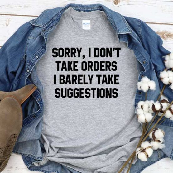 T-Shirt Sorry I Don't Take Orders I Barely Take Suggestions men women round neck tee. Printed and delivered from USA or UK
