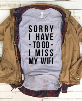 T-Shirt Sorry I Have To Go I Miss My Wifi men women funny graphic quotes tumblr tee. Printed and delivered from USA or UK.