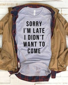 T-Shirt Sorry I'm Late I Didn't Want To Come men women funny graphic quotes tumblr tee. Printed and delivered from USA or UK.