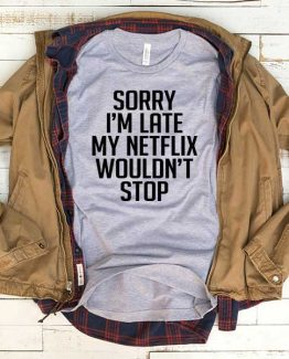 T-Shirt Sorry I'm Late My Netflix Wouldn't Stop men women funny graphic quotes tumblr tee. Printed and delivered from USA or UK.