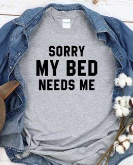 T-Shirt Sorry My Bed Needs Me men women round neck tee. Printed and delivered from USA or UK