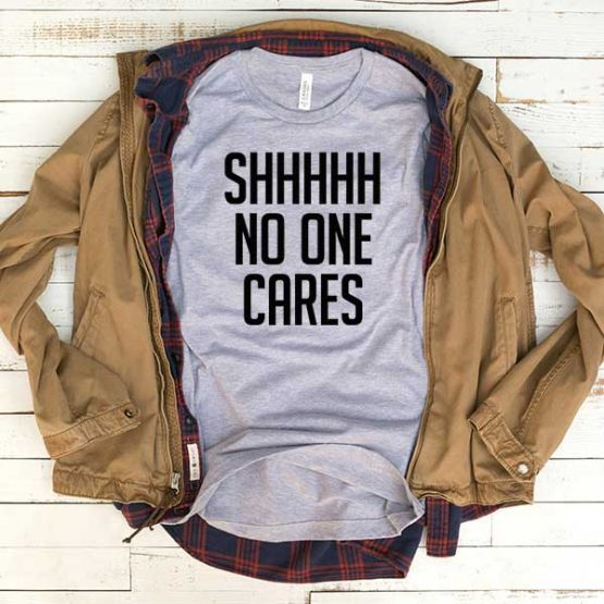 T-Shirt Sshh No One Cares men women funny graphic quotes tumblr tee. Printed and delivered from USA or UK.