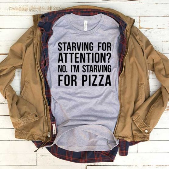 T-Shirt Starving For Attention No I'm Starving For Pizza men women funny graphic quotes tumblr tee. Printed and delivered from USA or UK.