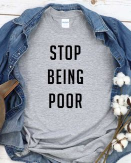 T-Shirt Stop Being Poor men women round neck tee. Printed and delivered from USA or UK