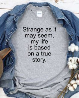 T-Shirt Strange As It May Seem My Life Is Based On A True Story men women round neck tee. Printed and delivered from USA or UK