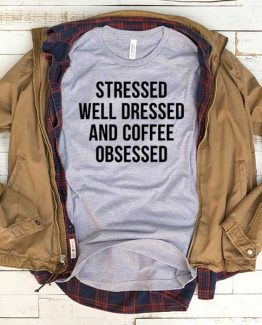 T-Shirt Stressed Well Dressed And Coffee Obsessed men women funny graphic quotes tumblr tee. Printed and delivered from USA or UK.