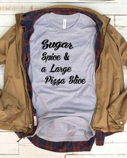 T-Shirt Sugar Spice And Large Pizza Slice men women funny graphic quotes tumblr tee. Printed and delivered from USA or UK.